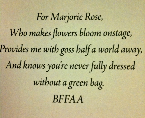 For Marjorie Rose, who makes flowers bloom onstage, provides me with goss half a world away, and knows you're never fully dressed without a green bag. BFFAA