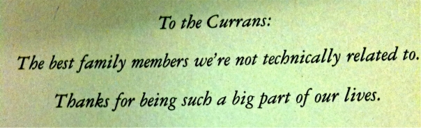 To the Currans: The best family members we're not technically related to. Thanks for being such a big part of our lives.