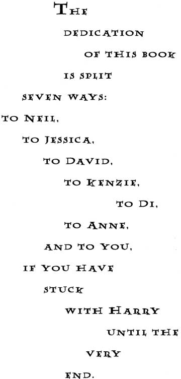 The dedication of this book is split seven ways: to Neil, to Jessica, to David, to Kenzie, to Di, to Anne, and to you, if you have stick with Harry until the very end.